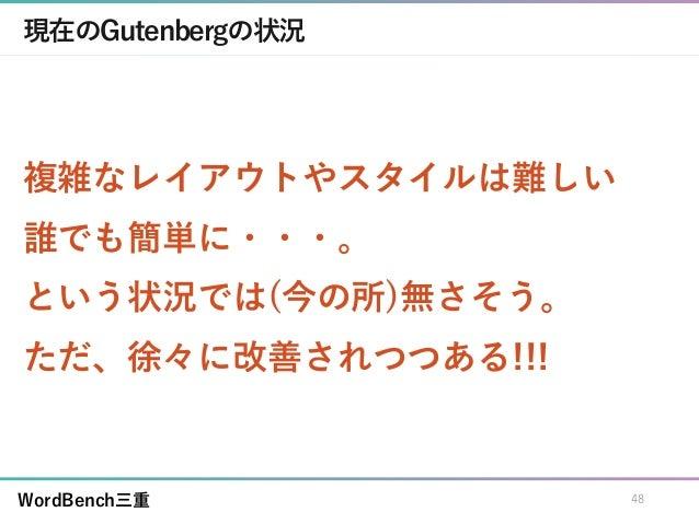 WordBench三重 現在のGutenbergの状況 複雑なレイアウトやスタイルは難しい 誰でも簡単に・・・。 という状況では(今の所)無さそう。 ただ、徐々に改善されつつある!!! 48