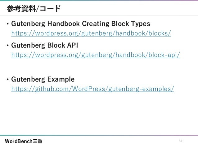 WordBench三重 参考資料/コード • Gutenberg Handbook Creating Block Types https://wordpress.org/gutenberg/handbook/blocks/ • Gutenber...