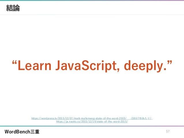 "WordBench三重 結論 ""Learn JavaScript, deeply."" 57 https://wordpress.tv/2015/12/07/matt-mullenweg-state-of-the-word-2015/ (59分7..."