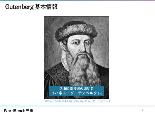 WordBench三重 Gutenberg基本情報 https://ja.wikipedia.org/wiki/ヨハネス・グーテンベルク 活版印刷技術の発明者 ヨハネス・グーテンベルクさん 8