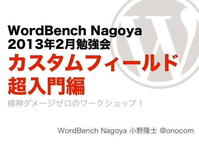 WordBench Nagoya2013年2月勉強会カスタムフィールド超入門編精神ダメージゼロのワークショップ!      WordBench Nagoya 小野隆士 @onocom
