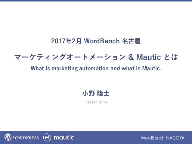 WordBench NAGOYA 2017年2月 WordBench 名古屋 マーケティングオートメーション & Mautic とは What is marketing automation and what is Mautic. 小野 隆士 ...