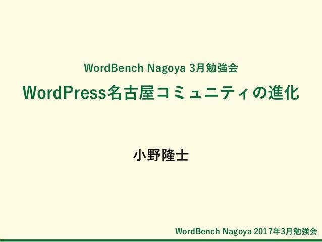 WordBench Nagoya 2017年3月勉強会 WordBench Nagoya 3月勉強会 WordPress名古屋コミュニティの進化 小野隆士