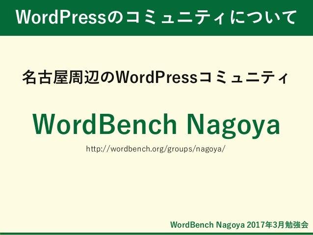 WordBench Nagoya 2017年3月勉強会 WordPressのコミュニティについて 名古屋周辺のWordPressコミュニティ WordBench Nagoya http://wordbench.org/groups/nagoya/