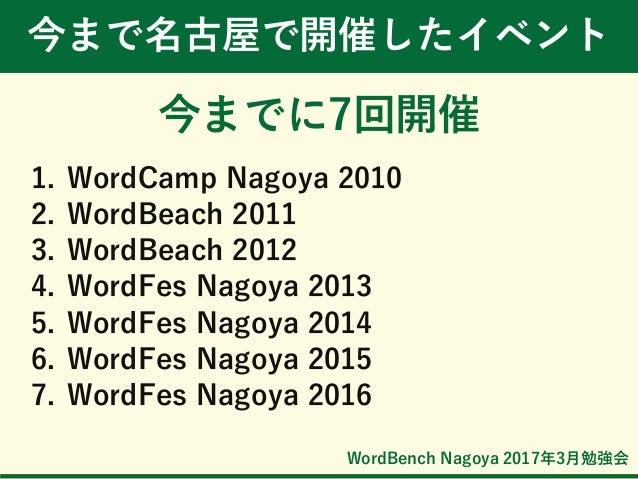WordBench Nagoya 2017年3月勉強会 今まで名古屋で開催したイベント 今までに7回開催 1. WordCamp Nagoya 2010 2. WordBeach 2011 3. WordBeach 2012 4. WordFe...