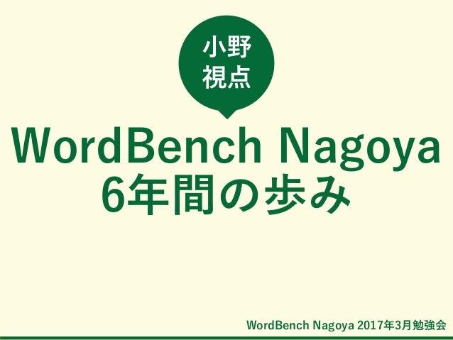 WordBench Nagoya 2017年3月勉強会 WordBench Nagoya 6年間の歩み 小野 視点
