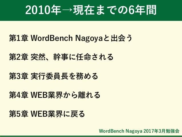 WordBench Nagoya 2017年3月勉強会 2010年→現在までの6年間 第1章 WordBench Nagoyaと出会う 第2章 突然、幹事に任命される 第3章 実行委員長を務める 第4章 WEB業界から離れる 第5章 WEB業界...