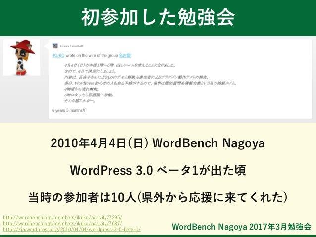 WordBench Nagoya 2017年3月勉強会 初参加した勉強会 2010年4月4日(日) WordBench Nagoya WordPress 3.0 ベータ1が出た頃 当時の参加者は10人(県外から応援に来てくれた) http://...