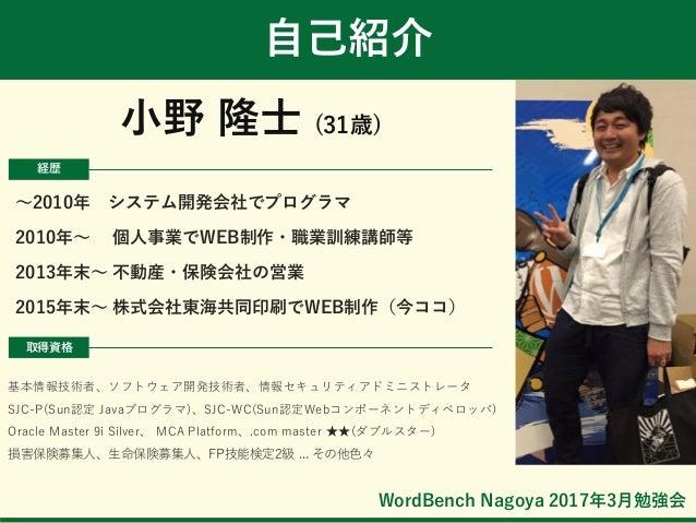 WordBench Nagoya 2017年3月勉強会 自己紹介 小野 隆士 (31歳) 基本情報技術者、ソフトウェア開発技術者、情報セキュリティアドミニストレータ SJC-P(Sun認定 Javaプログラマ)、SJC-WC(Sun認定Webコ...