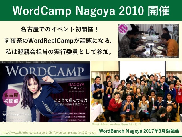 WordBench Nagoya 2017年3月勉強会 WordCamp Nagoya 2010 開催 名古屋でのイベント初開催! 前夜祭のWordRealCampが話題になる。 私は懇親会担当の実行委員として参加。 http://www.sl...