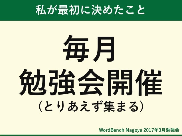 WordBench Nagoya 2017年3月勉強会 私が最初に決めたこと 毎月 勉強会開催 (とりあえず集まる)