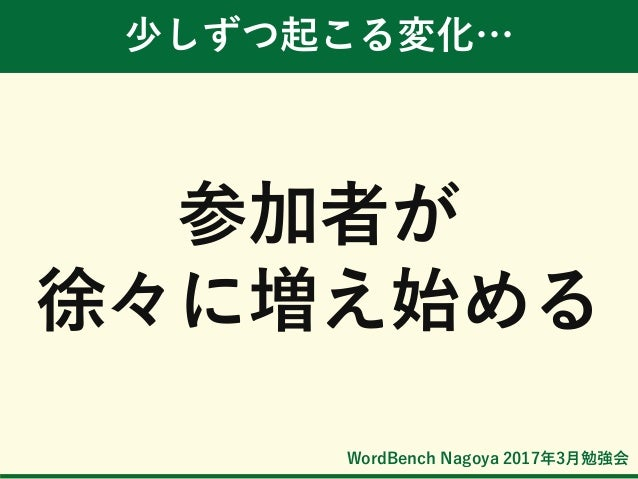 WordBench Nagoya 2017年3月勉強会 少しずつ起こる変化… 参加者が 徐々に増え始める