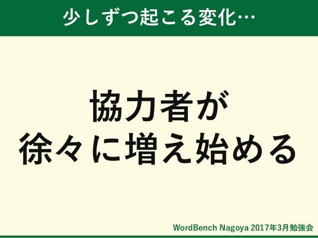 WordBench Nagoya 2017年3月勉強会 少しずつ起こる変化… 協力者が 徐々に増え始める
