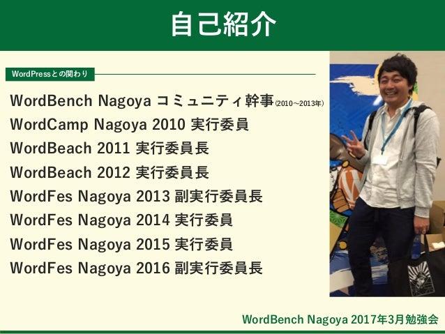 WordBench Nagoya 2017年3月勉強会 自己紹介 WordPressとの関わり WordBench Nagoya コミュニティ幹事(2010~2013年) WordCamp Nagoya 2010 実行委員 WordBeach ...