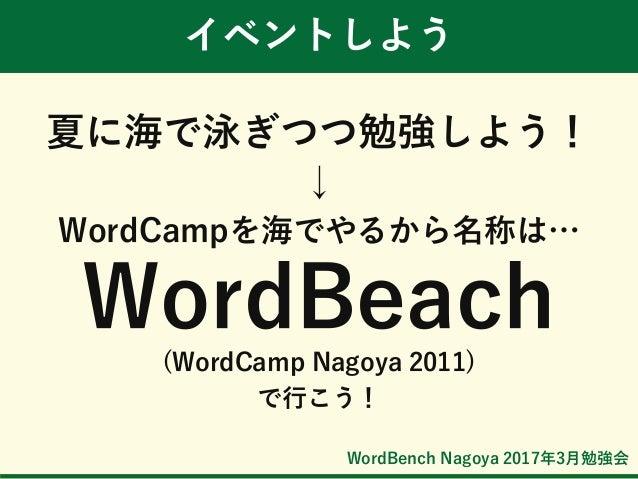 WordBench Nagoya 2017年3月勉強会 イベントしよう 夏に海で泳ぎつつ勉強しよう! ↓ WordCampを海でやるから名称は… WordBeach (WordCamp Nagoya 2011) で行こう!