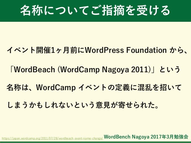 WordBench Nagoya 2017年3月勉強会 名称についてご指摘を受ける イベント開催1ヶ月前にWordPress Foundation から、 「WordBeach (WordCamp Nagoya 2011)」という 名称は、Wo...