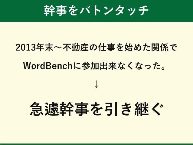 幹事をバトンタッチ 2013年末~不動産の仕事を始めた関係で WordBenchに参加出来なくなった。 ↓ 急遽幹事を引き継ぐ