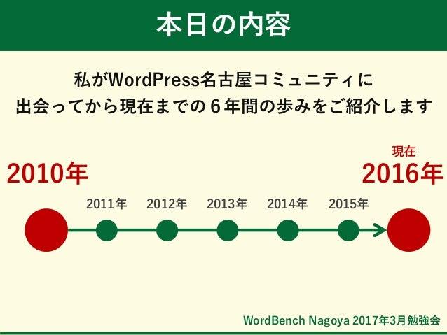 WordBench Nagoya 2017年3月勉強会 私がWordPress名古屋コミュニティに 出会ってから現在までの6年間の歩みをご紹介します 本日の内容 2010年 現在 2016年 2011年 2012年 2013年 2014年 20...