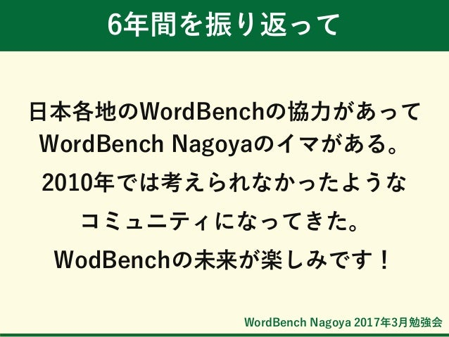 WordBench Nagoya 2017年3月勉強会 6年間を振り返って 日本各地のWordBenchの協力があって WordBench Nagoyaのイマがある。 2010年では考えられなかったような コミュニティになってきた。 WodBe...