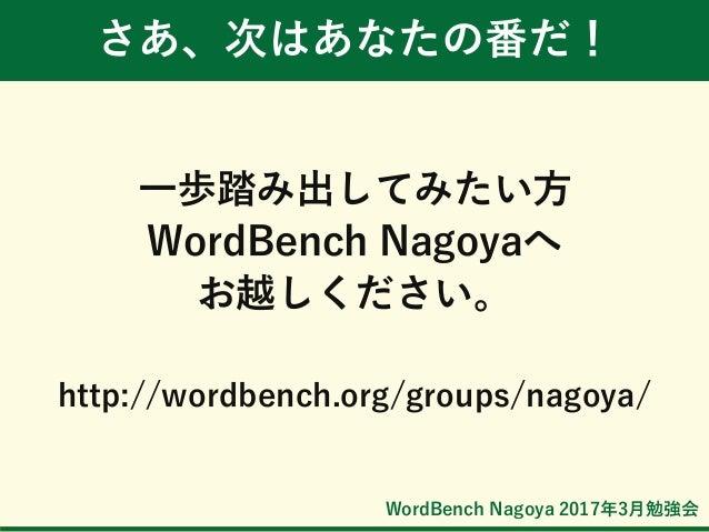 WordBench Nagoya 2017年3月勉強会 さあ、次はあなたの番だ! 一歩踏み出してみたい方 WordBench Nagoyaへ お越しください。 http://wordbench.org/groups/nagoya/