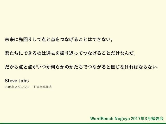 WordBench Nagoya 2017年3月勉強会 未来に先回りして点と点をつなげることはできない。 君たちにできるのは過去を振り返ってつなげることだけなんだ。 だから点と点がいつか何らかのかたちでつながると信じなければならない。 Stev...