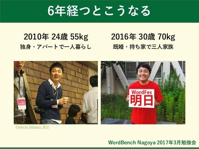 WordBench Nagoya 2017年3月勉強会 2010年 24歳 55kg 独身・アパートで一人暮らし 2016年 30歳 70kg 既婚・持ち家で三人家族 6年経つとこうなる Photo by Odyssey -受付