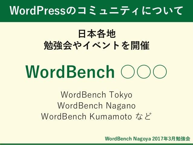 WordBench Nagoya 2017年3月勉強会 WordPressのコミュニティについて 日本各地 勉強会やイベントを開催 WordBench ○○○ WordBench Tokyo WordBench Nagano WordBench...