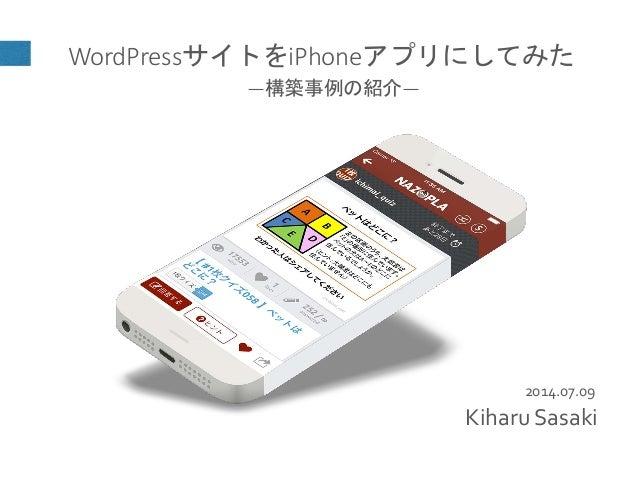 2014.07.09 WordPressサイトをiPhoneアプリにしてみた ―構築事例の紹介― Kiharu Sasaki