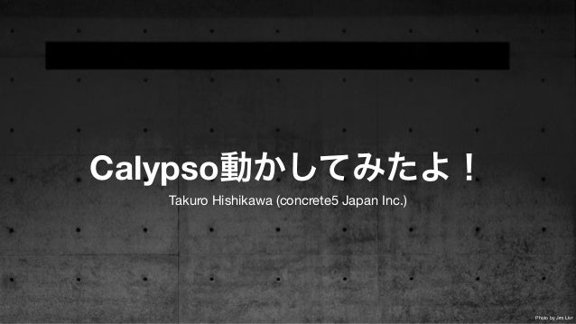 Calypso動かしてみたよ! Takuro Hishikawa (concrete5 Japan Inc.) Photo by Jrm Llvr