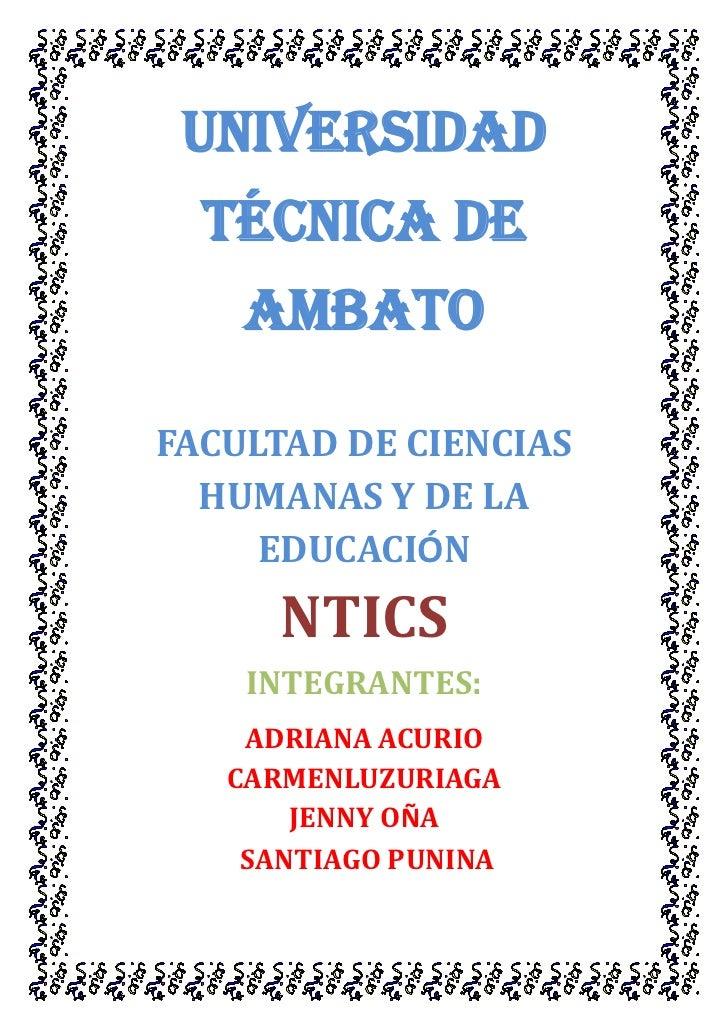 UNIVERSIDAD  TÉCNICA DE    AMBATOFACULTAD DE CIENCIAS  HUMANAS Y DE LA     EDUCACIÓN      NTICS    INTEGRANTES:    ADRIANA...