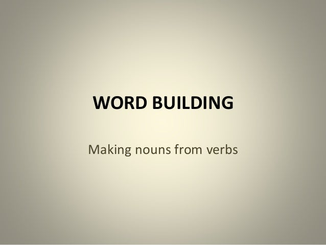 WORD BUILDING Making nouns from verbs