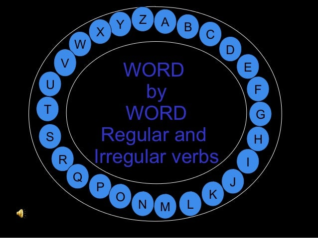 M A G S C U H W Y I F D B L K J T R Q P O N EV Z WORD by WORD Regular and Irregular verbs X