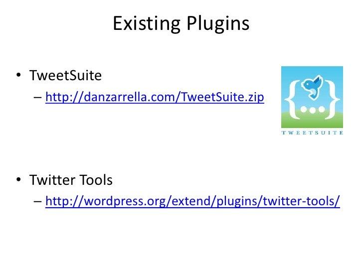 Existing Plugins  • TweetSuite   – http://danzarrella.com/TweetSuite.zip     • Twitter Tools   – http://wordpress.org/exte...