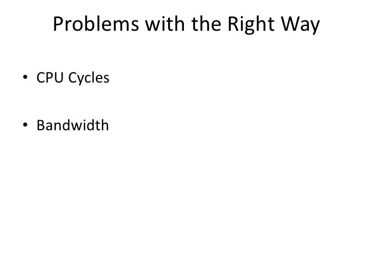Problems with the Right Way  • CPU Cycles  • Bandwidth