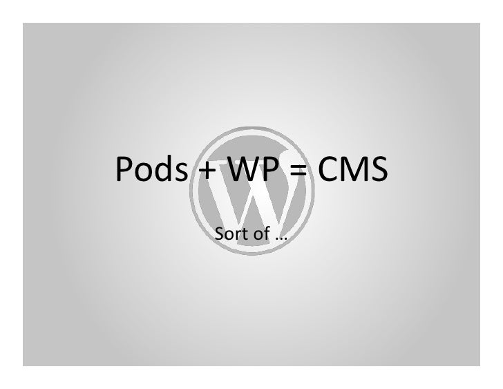 Pods	   +	   WP	   =	   CMS	              Sort	   of	   …