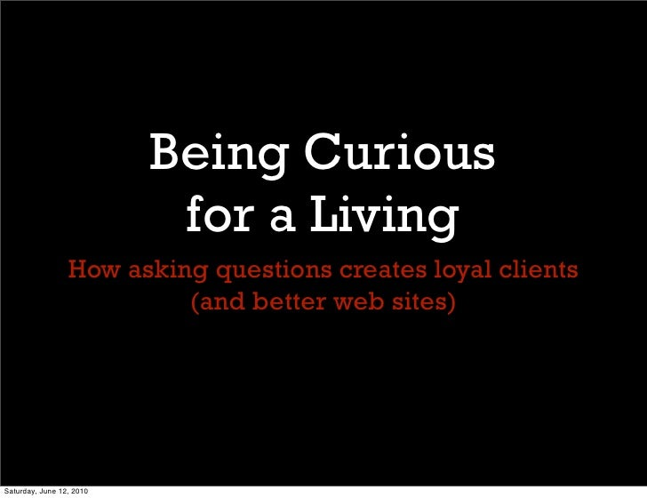 Being Curious                            for a Living                  How asking questions creates loyal clients         ...