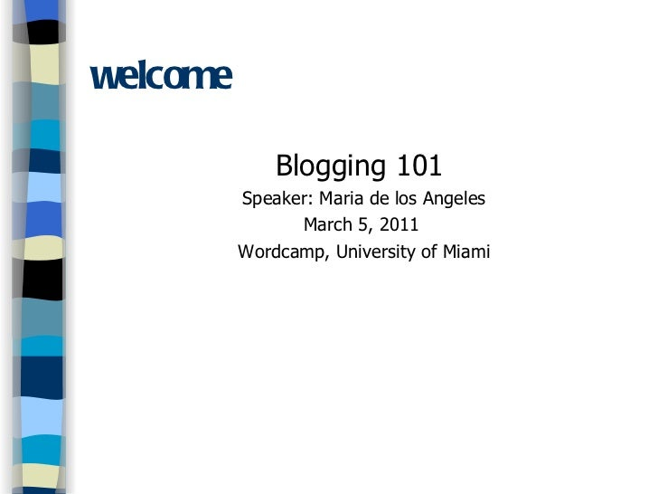 welcome <ul><li>Blogging 101  </li></ul><ul><li>Speaker: Maria de los Angeles </li></ul><ul><li>March 5, 2011  </li></ul><...