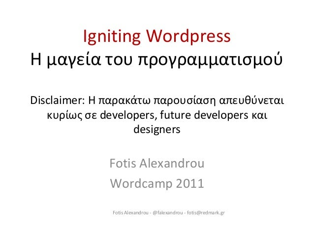 Igniting Wordpress Η μαγεία του προγραμματισμού Disclaimer: Η παρακάτω παρουσίαση απευθύνεται κυρίως σε developers, future...