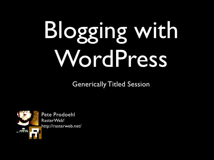 Blogging with  WordPress                Generically Titled SessionPete ProdoehlRasterWeb!http://rasterweb.net/