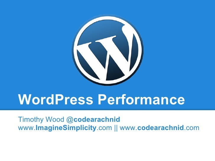 WordPress PerformanceTimothy Wood @codearachnidwww.ImagineSimplicity.com    www.codearachnid.com