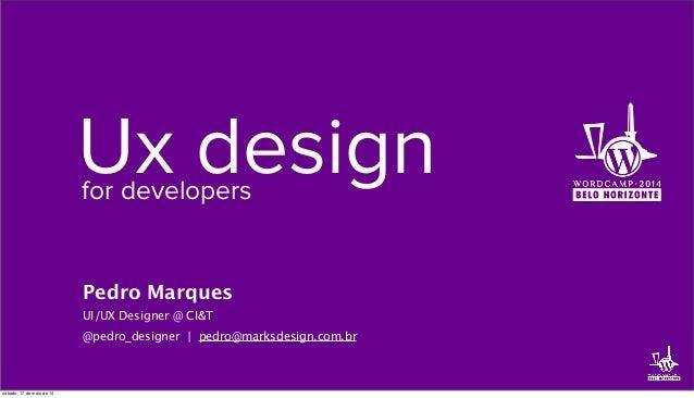 Ux designfor developers Pedro Marques UI/UX Designer @ CI&T @pedro_designer | pedro@marksdesign.com.br sábado, 17 de maio ...