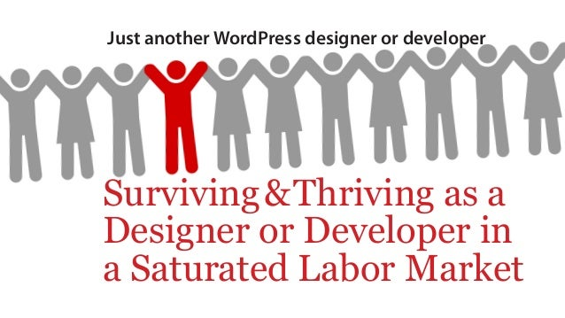 Just another WordPress designer or developer Surviving&Thriving as a Designer or Developer in a Saturated Labor Market