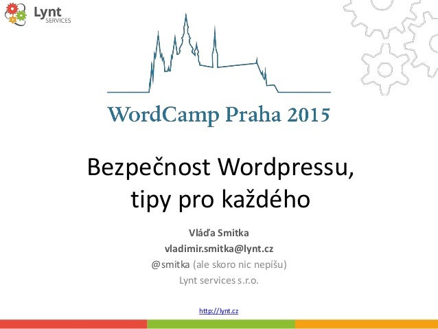 http://lynt.cz Bezpečnost Wordpressu, tipy pro každého Vláďa Smitka vladimir.smitka@lynt.cz @smitka (ale skoro nic nepíšu)...