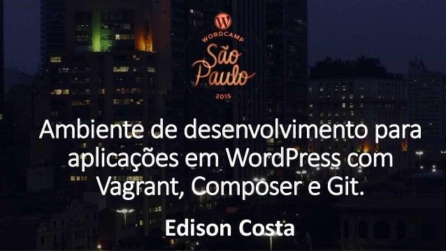 Ambiente de desenvolvimento para aplicações em WordPress com Vagrant, Composer e Git. Edison Costa