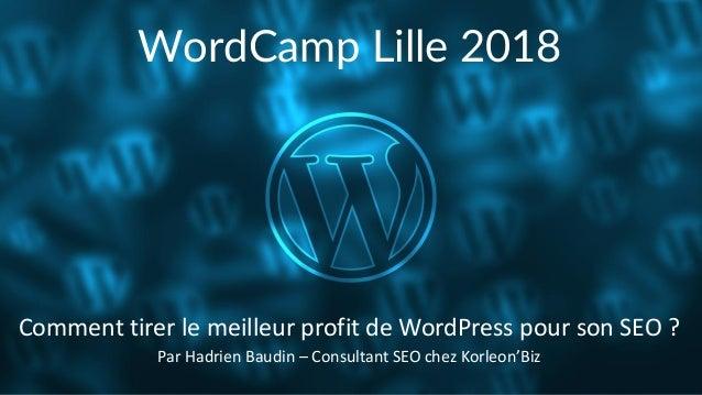 WordCamp Lille 2018 Par Hadrien Baudin – Consultant SEO chez Korleon'Biz Comment tirer le meilleur profit de WordPress pou...