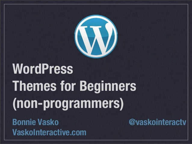WordPress Themes for Beginners (non-programmers) Bonnie Vasko VaskoInteractive.com @vaskointeractv