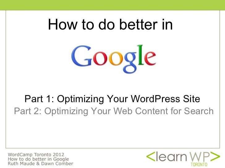 How to do better in  Part 1: Optimizing Your WordPress SitePart 2: Optimizing Your Web Content for Search