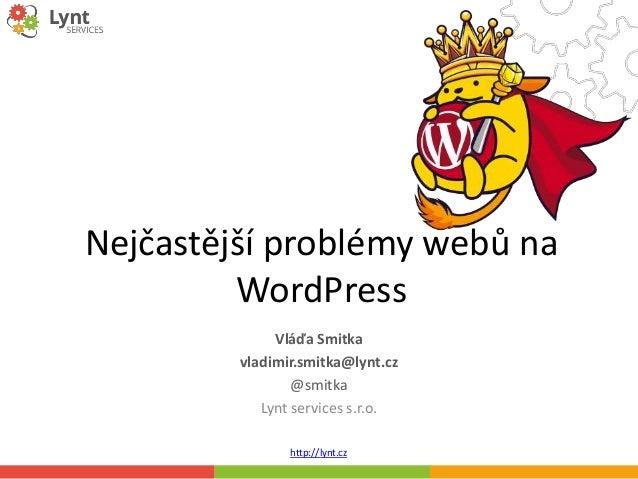 http://lynt.cz Nejčastější problémy webů na WordPress Vláďa Smitka vladimir.smitka@lynt.cz @smitka Lynt services s.r.o.