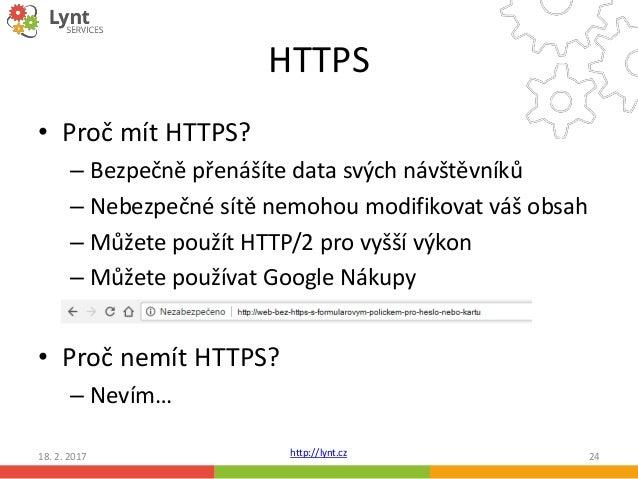 http://lynt.cz HTTPS • Proč mít HTTPS? – Bezpečně přenášíte data svých návštěvníků – Nebezpečné sítě nemohou modifikovat v...