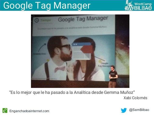 """Enganchadoainternet.com @SemBilbao """"Es lo mejor que le ha pasado a la Analítica desde Gemma Muñoz"""" Xabi Colomés Google Tag..."""